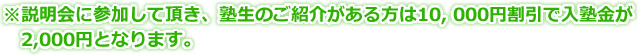 ※説明会に参加して頂き、塾生のご紹介がある方は10,000円割引で入塾金が2,000円となります。